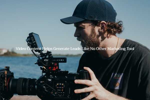 Video Content Helps Generate Leads Like No Other Marketing Tool